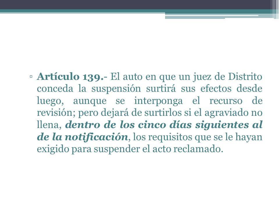 Artículo 139.- El auto en que un juez de Distrito conceda la suspensión surtirá sus efectos desde luego, aunque se interponga el recurso de revisión;