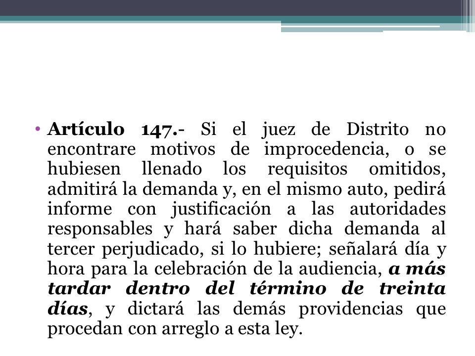 Artículo 147.- Si el juez de Distrito no encontrare motivos de improcedencia, o se hubiesen llenado los requisitos omitidos, admitirá la demanda y, en