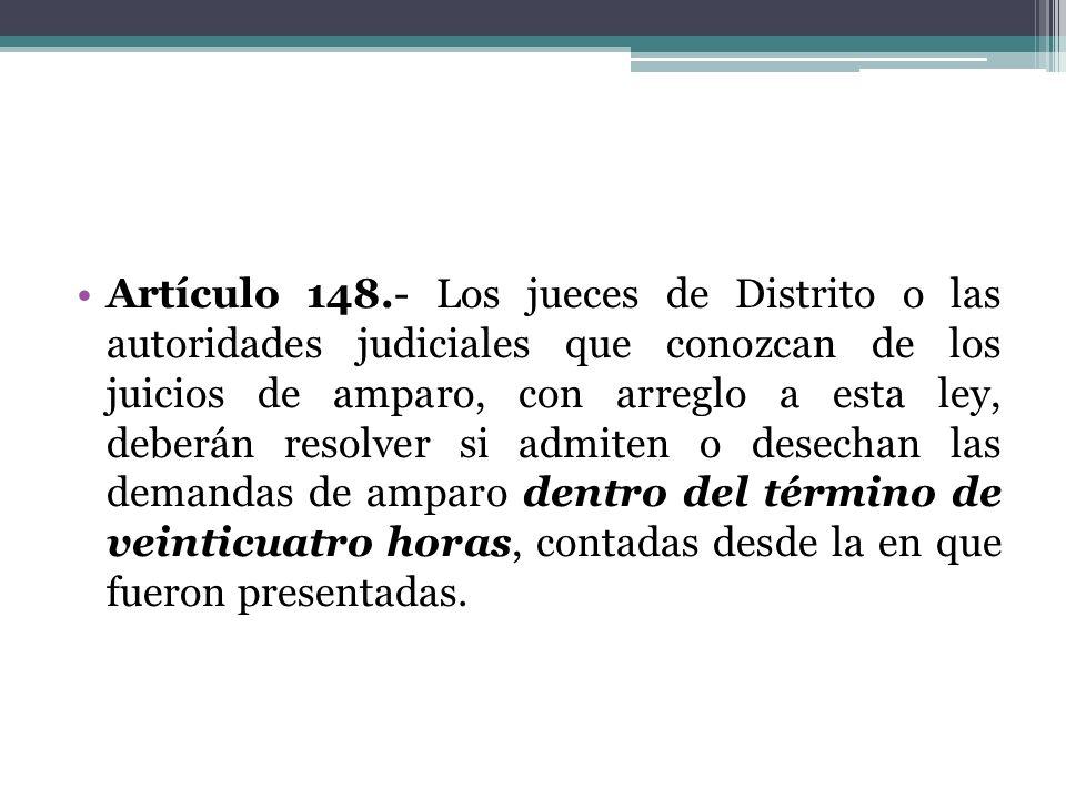 Artículo 148.- Los jueces de Distrito o las autoridades judiciales que conozcan de los juicios de amparo, con arreglo a esta ley, deberán resolver si