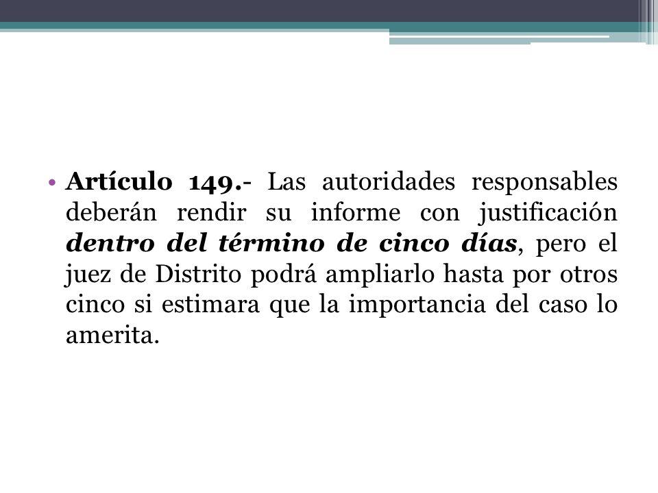 Artículo 149.- Las autoridades responsables deberán rendir su informe con justificación dentro del término de cinco días, pero el juez de Distrito pod