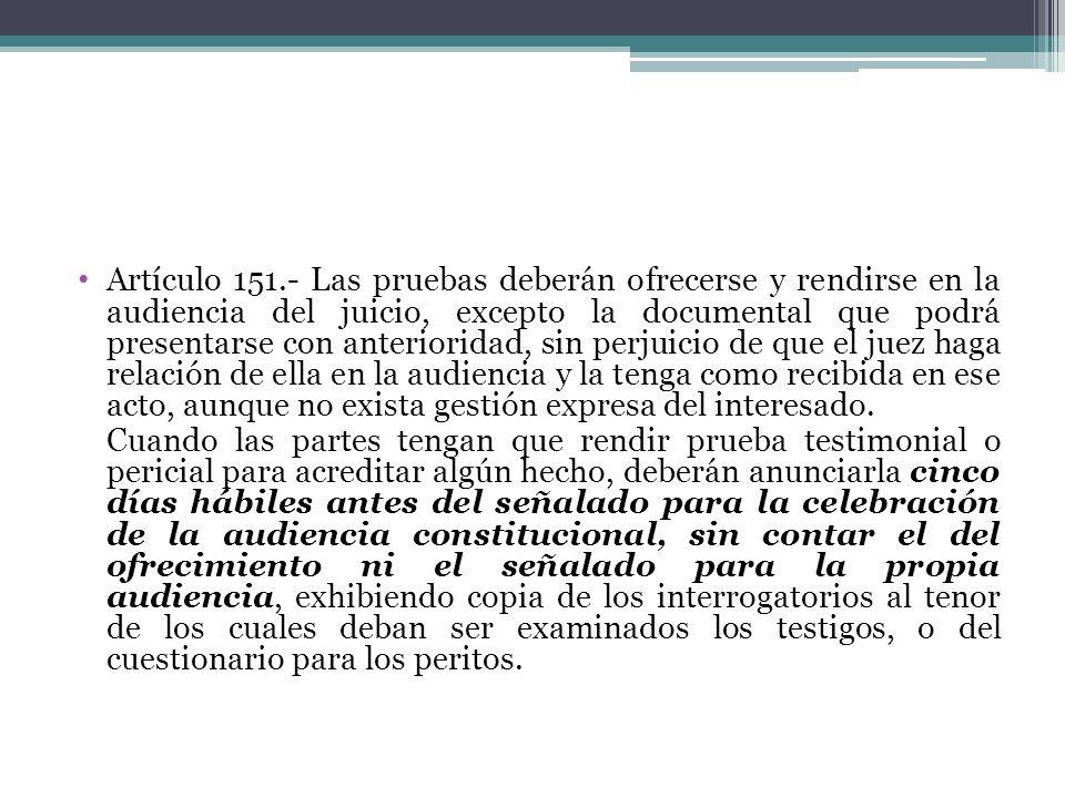Artículo 151.- Las pruebas deberán ofrecerse y rendirse en la audiencia del juicio, excepto la documental que podrá presentarse con anterioridad, sin