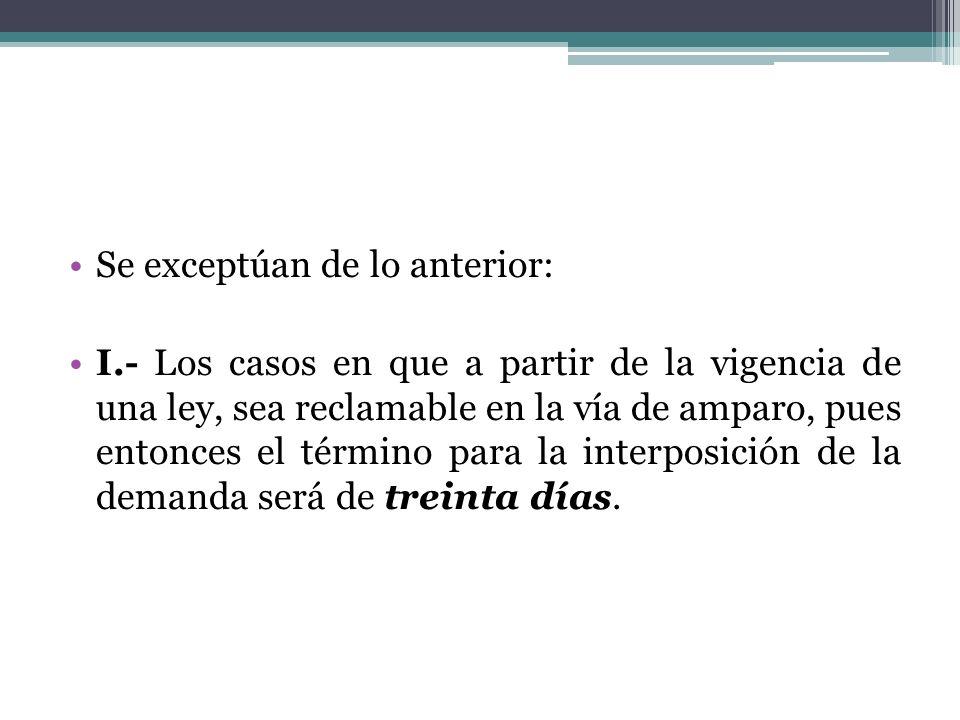 Se exceptúan de lo anterior: I.- Los casos en que a partir de la vigencia de una ley, sea reclamable en la vía de amparo, pues entonces el término par