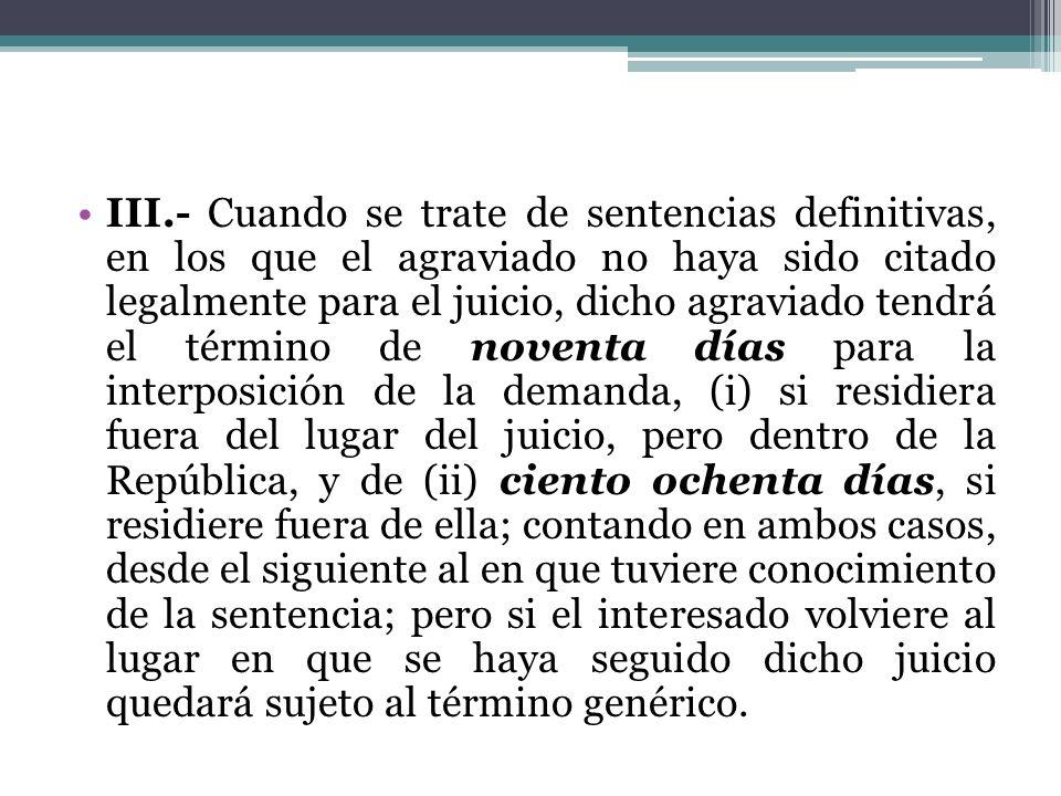 III.- Cuando se trate de sentencias definitivas, en los que el agraviado no haya sido citado legalmente para el juicio, dicho agraviado tendrá el térm