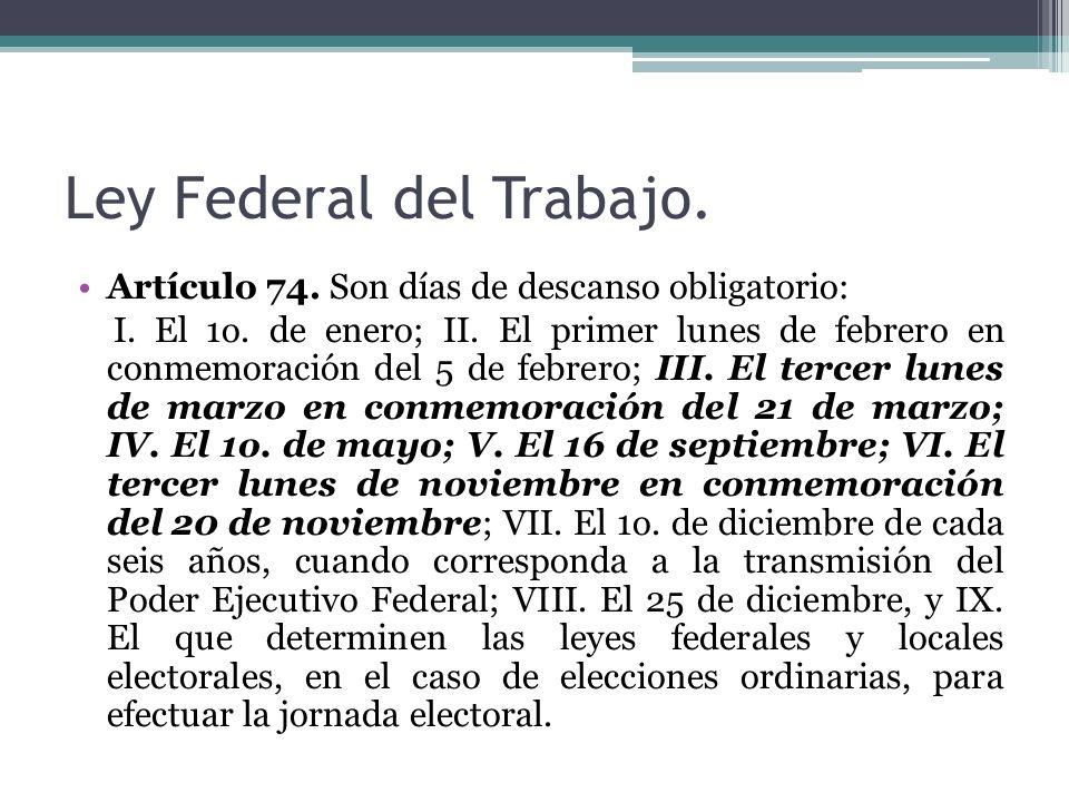 Ley Federal del Trabajo. Artículo 74. Son días de descanso obligatorio: I. El 1o. de enero; II. El primer lunes de febrero en conmemoración del 5 de f