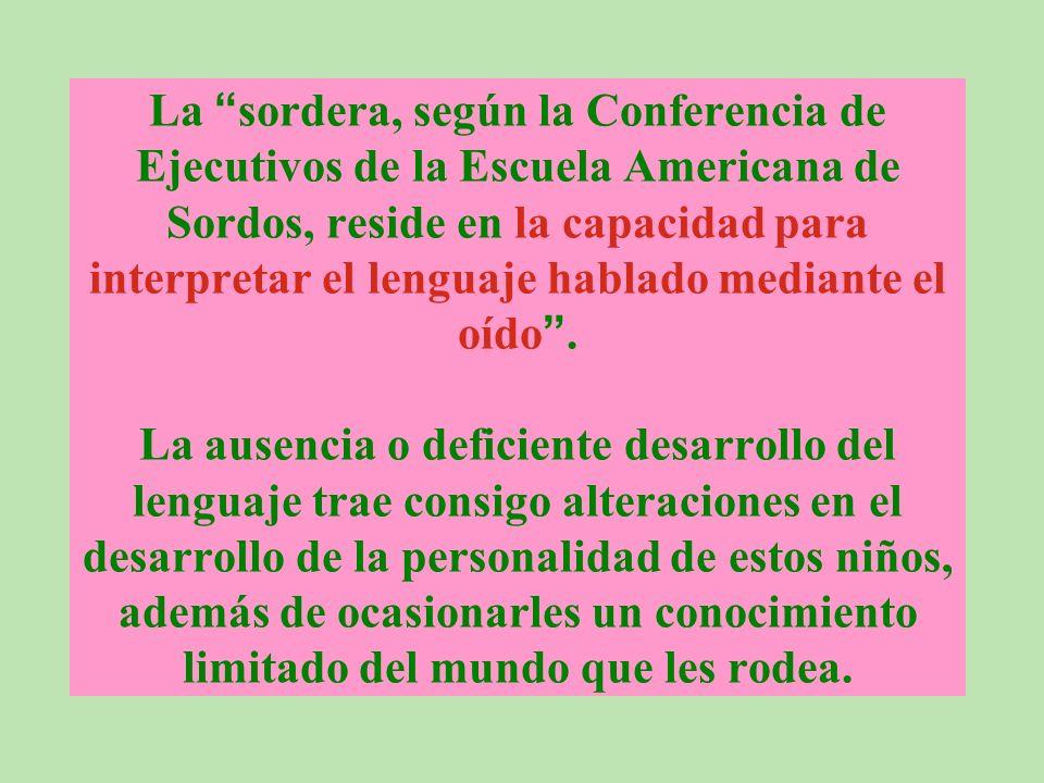 La sordera, según la Conferencia de Ejecutivos de la Escuela Americana de Sordos, reside en la capacidad para interpretar el lenguaje hablado mediante el oído.