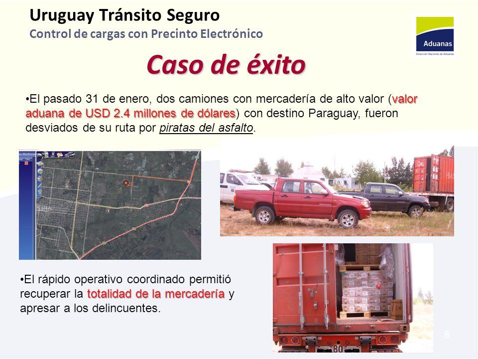 8 Uruguay Tránsito Seguro Control de cargas con Precinto Electrónico Caso de éxito valor aduana de USD 2.4 millones de dólaresEl pasado 31 de enero, dos camiones con mercadería de alto valor (valor aduana de USD 2.4 millones de dólares) con destino Paraguay, fueron desviados de su ruta por piratas del asfalto.
