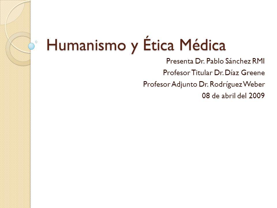 Humanismo y Ética Médica Presenta Dr. Pablo Sánchez RMI Profesor Titular Dr. Díaz Greene Profesor Adjunto Dr. Rodríguez Weber 08 de abril del 2009