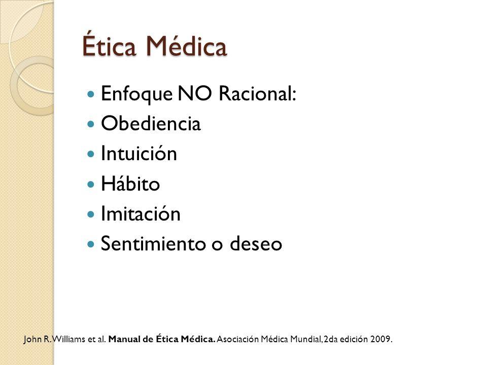 Ética Médica Enfoque NO Racional: Obediencia Intuición Hábito Imitación Sentimiento o deseo John R. Williams et al. Manual de Ética Médica. Asociación