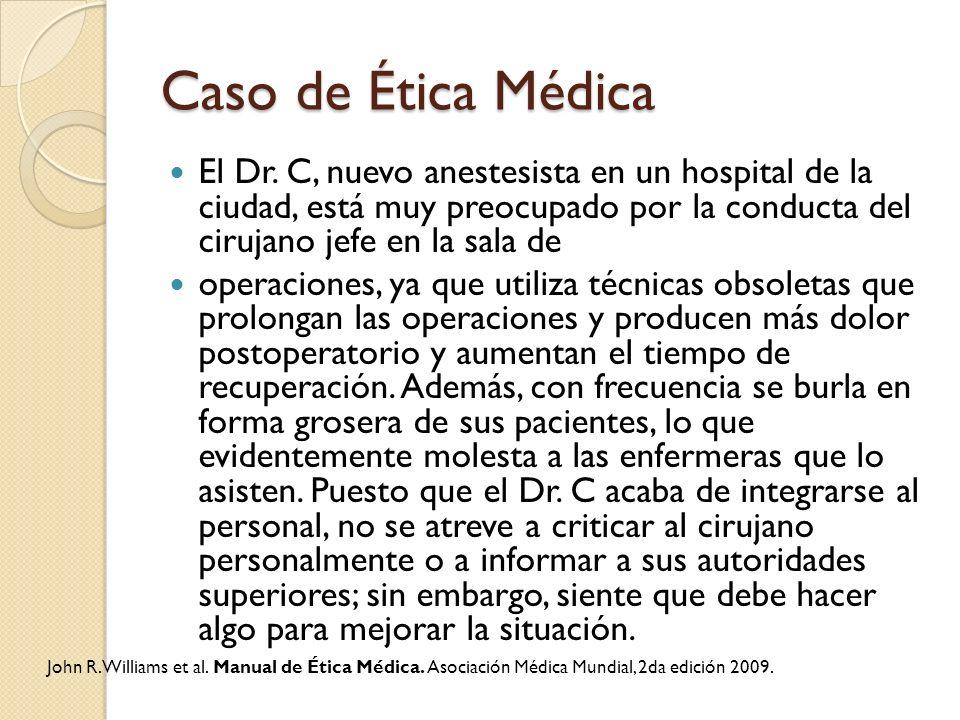 Caso de Ética Médica El Dr. C, nuevo anestesista en un hospital de la ciudad, está muy preocupado por la conducta del cirujano jefe en la sala de oper
