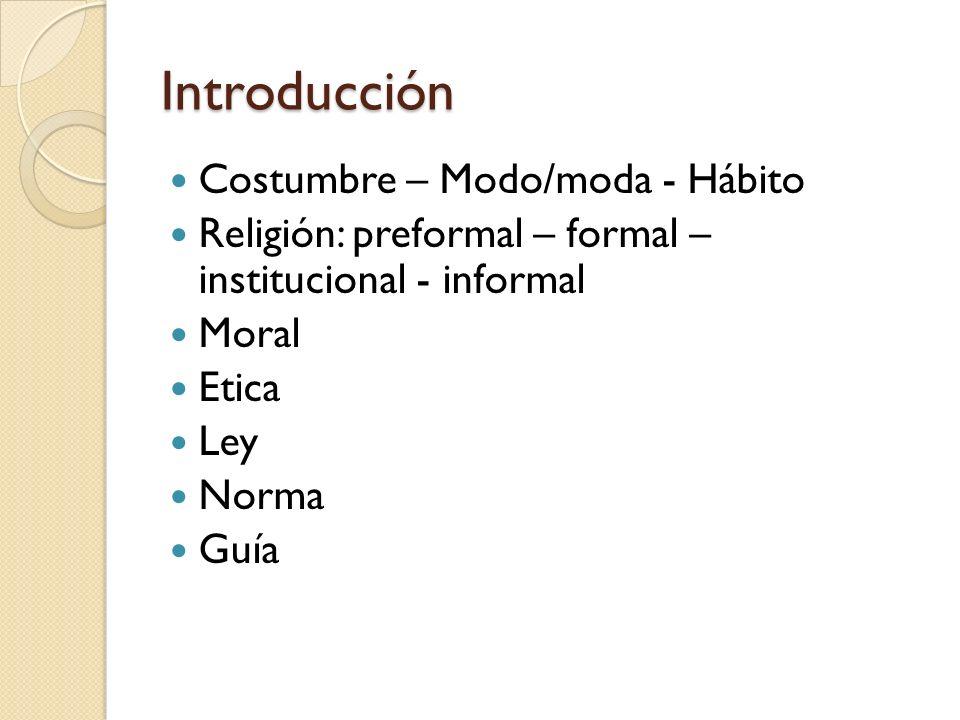 Introducción Costumbre – Modo/moda - Hábito Religión: preformal – formal – institucional - informal Moral Etica Ley Norma Guía