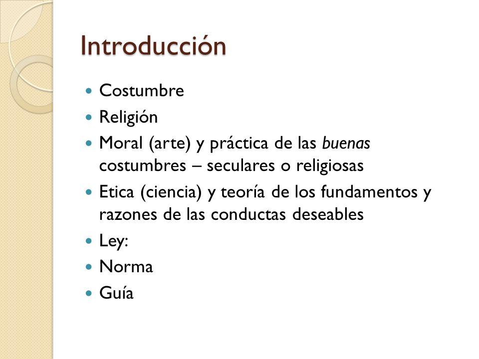 Introducción Costumbre Religión Moral (arte) y práctica de las buenas costumbres – seculares o religiosas Etica (ciencia) y teoría de los fundamentos