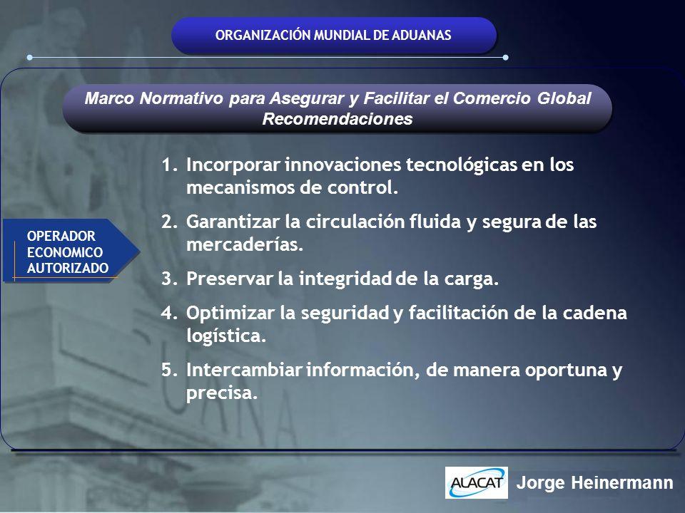 ORGANIZACIÓN MUNDIAL DE ADUANAS 1.Incorporar innovaciones tecnológicas en los mecanismos de control. 2.Garantizar la circulación fluida y segura de la