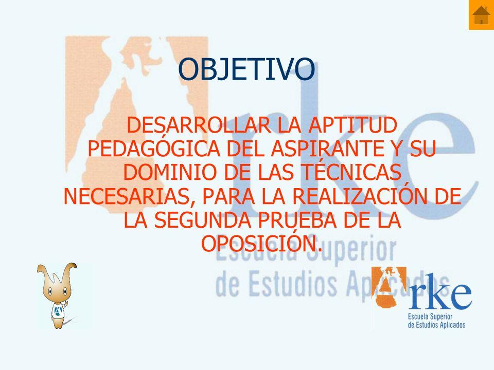 OBJETIVO DESARROLLAR LA APTITUD PEDAGÓGICA DEL ASPIRANTE Y SU DOMINIO DE LAS TÉCNICAS NECESARIAS, PARA LA REALIZACIÓN DE LA SEGUNDA PRUEBA DE LA OPOSICIÓN.