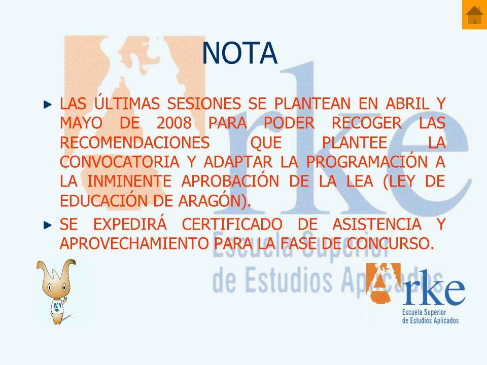 NOTA LAS ÚLTIMAS SESIONES SE PLANTEAN EN ABRIL Y MAYO DE 2008 PARA PODER RECOGER LAS RECOMENDACIONES QUE PLANTEE LA CONVOCATORIA Y ADAPTAR LA PROGRAMACIÓN A LA INMINENTE APROBACIÓN DE LA LEA (LEY DE EDUCACIÓN DE ARAGÓN).