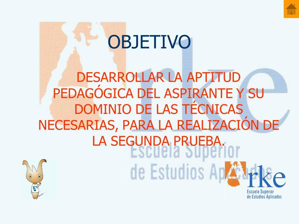 OBJETIVO DESARROLLAR LA APTITUD PEDAGÓGICA DEL ASPIRANTE Y SU DOMINIO DE LAS TÉCNICAS NECESARIAS, PARA LA REALIZACIÓN DE LA SEGUNDA PRUEBA.