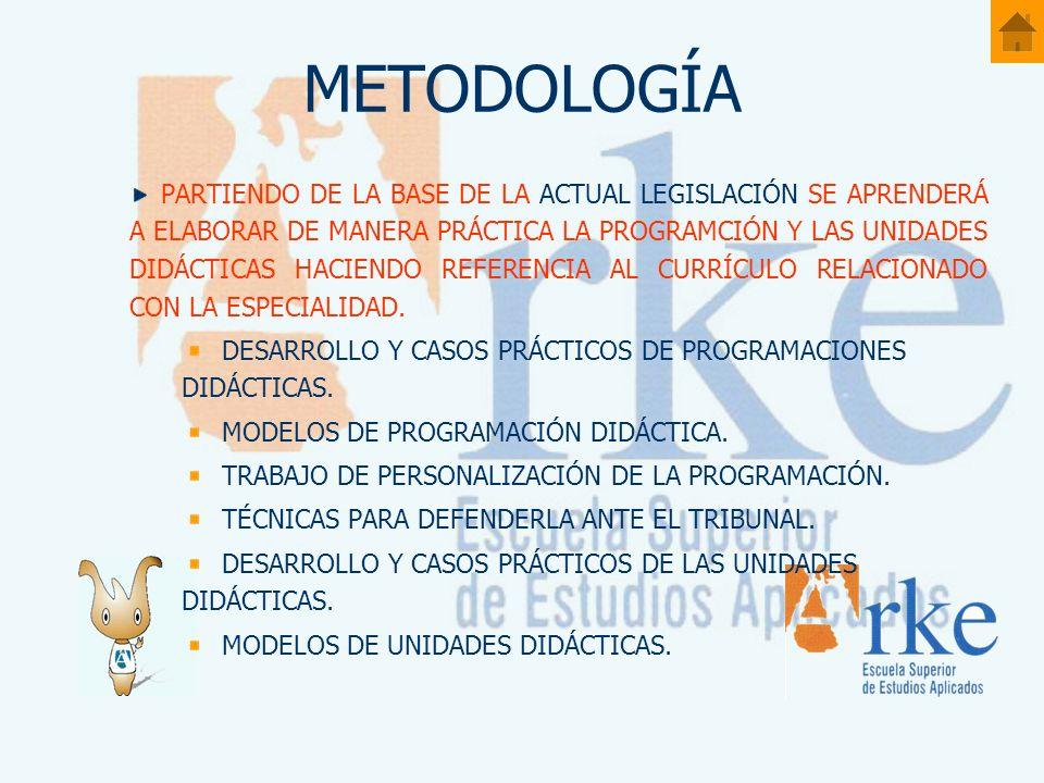 METODOLOGÍA PARTIENDO DE LA BASE DE LA ACTUAL LEGISLACIÓN SE APRENDERÁ A ELABORAR DE MANERA PRÁCTICA LA PROGRAMCIÓN Y LAS UNIDADES DIDÁCTICAS HACIENDO REFERENCIA AL CURRÍCULO RELACIONADO CON LA ESPECIALIDAD.