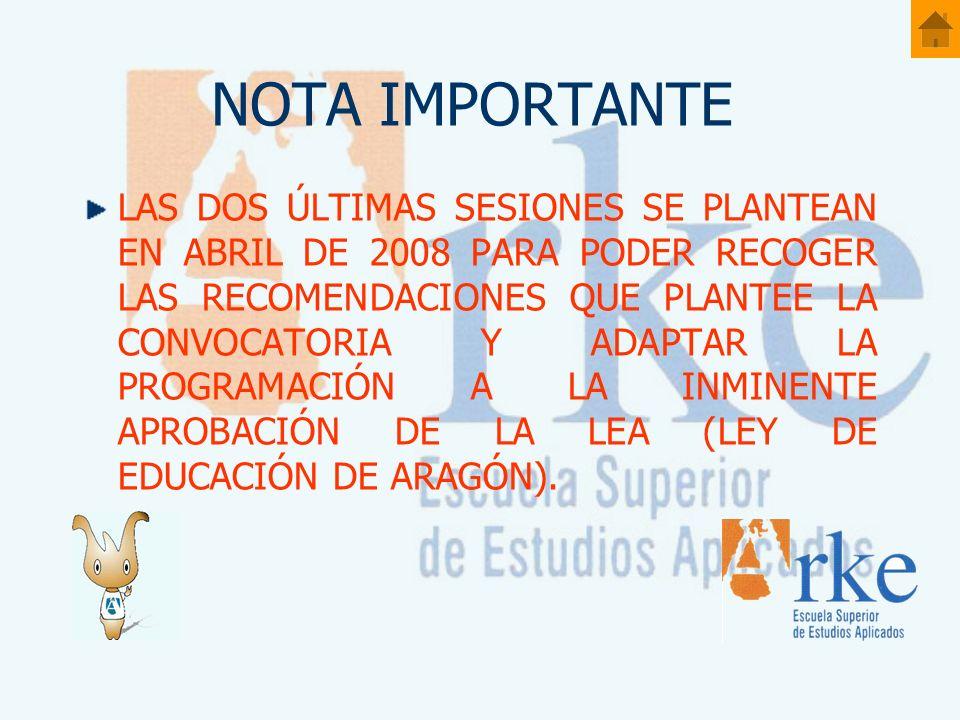 NOTA IMPORTANTE LAS DOS ÚLTIMAS SESIONES SE PLANTEAN EN ABRIL DE 2008 PARA PODER RECOGER LAS RECOMENDACIONES QUE PLANTEE LA CONVOCATORIA Y ADAPTAR LA PROGRAMACIÓN A LA INMINENTE APROBACIÓN DE LA LEA (LEY DE EDUCACIÓN DE ARAGÓN).