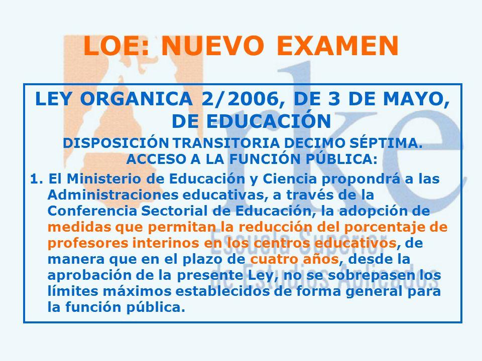 LEY ORGANICA 2/2006, DE 3 DE MAYO, DE EDUCACIÓN DISPOSICIÓN TRANSITORIA DECIMO SÉPTIMA. ACCESO A LA FUNCIÓN PÚBLICA: 1. El Ministerio de Educación y C