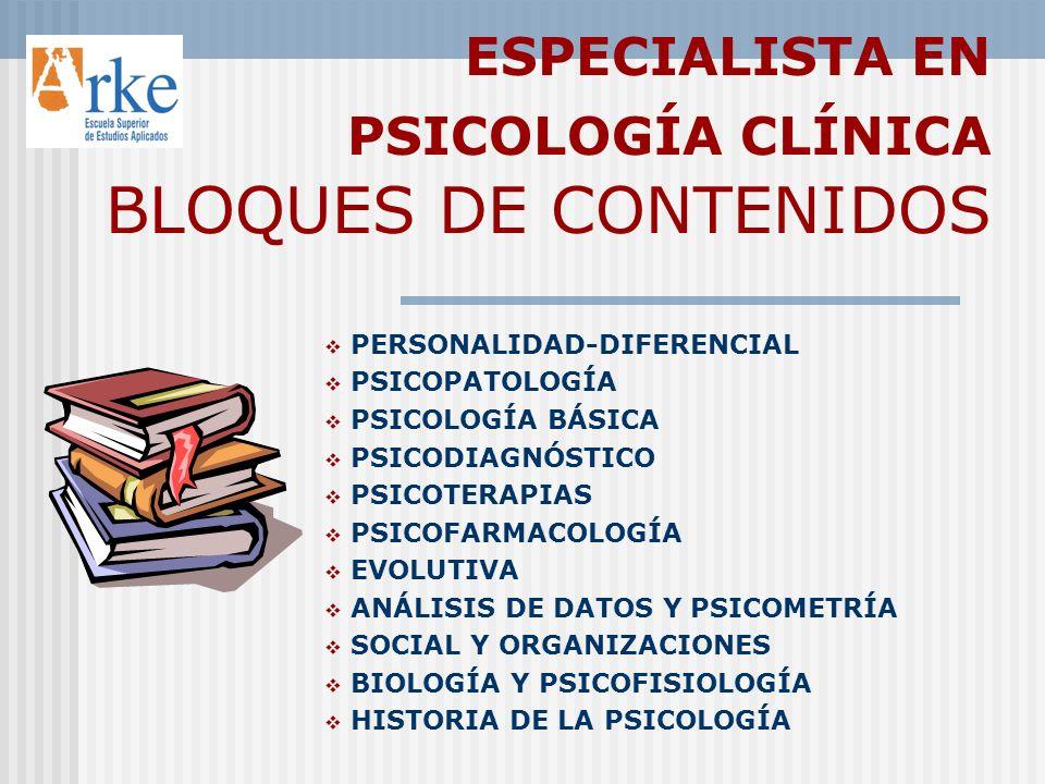 ESPECIALISTA EN PSICOLOGÍA CLÍNICA BLOQUES DE CONTENIDOS PERSONALIDAD-DIFERENCIAL PSICOPATOLOGÍA PSICOLOGÍA BÁSICA PSICODIAGNÓSTICO PSICOTERAPIAS PSICOFARMACOLOGÍA EVOLUTIVA ANÁLISIS DE DATOS Y PSICOMETRÍA SOCIAL Y ORGANIZACIONES BIOLOGÍA Y PSICOFISIOLOGÍA HISTORIA DE LA PSICOLOGÍA