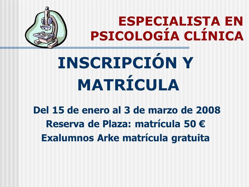 ESPECIALISTA EN PSICOLOGÍA CLÍNICA INSCRIPCIÓN Y MATRÍCULA Del 15 de enero al 3 de marzo de 2008 Reserva de Plaza: matrícula 50 Exalumnos Arke matrícu