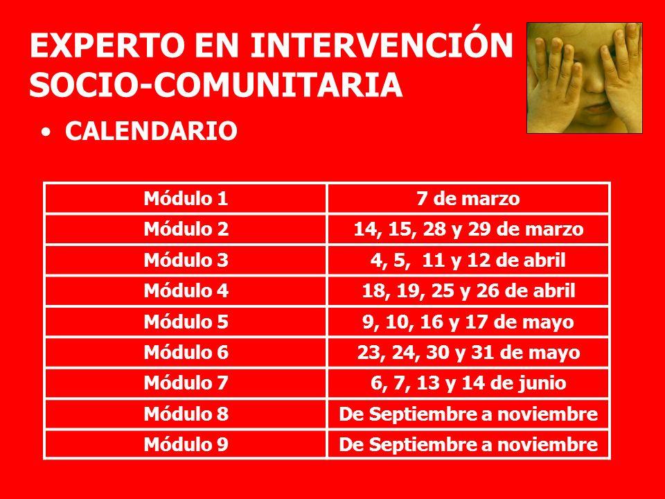 EXPERTO EN INTERVENCIÓN SOCIO-COMUNITARIA CALENDARIO Módulo 17 de marzo Módulo 214, 15, 28 y 29 de marzo Módulo 34, 5, 11 y 12 de abril Módulo 418, 19, 25 y 26 de abril Módulo 59, 10, 16 y 17 de mayo Módulo 623, 24, 30 y 31 de mayo Módulo 76, 7, 13 y 14 de junio Módulo 8De Septiembre a noviembre Módulo 9De Septiembre a noviembre