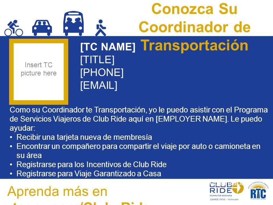 Conozca Su Coordinador de Transportación [TC NAME] [TITLE] [PHONE] [EMAIL] Como su Coordinador te Transportación, yo le puedo asistir con el Programa de Servicios Viajeros de Club Ride aquí en [EMPLOYER NAME].