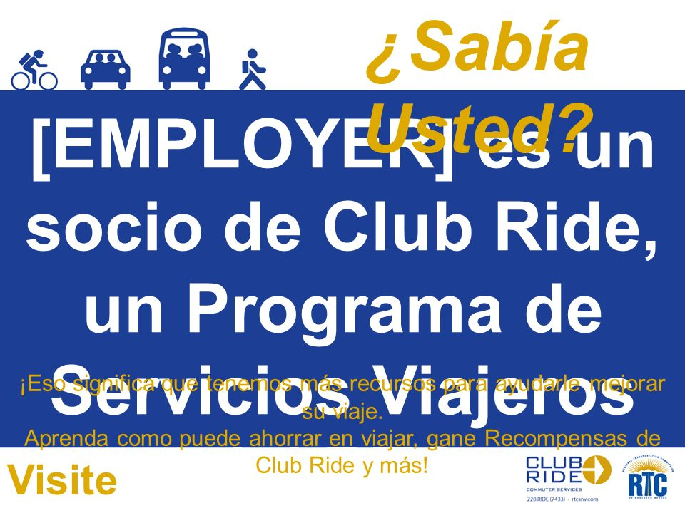[EMPLOYER] es un socio de Club Ride, un Programa de Servicios Viajeros del RTC. ¡Eso significa que tenemos más recursos para ayudarle mejorar su viaje