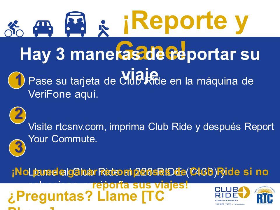 ¡Reporte y Gane! Hay 3 maneras de reportar su viaje ¿Preguntas? Llame [TC Phone] 123 Pase su tarjeta de Club Ride en la máquina de VeriFone aquí. Visi