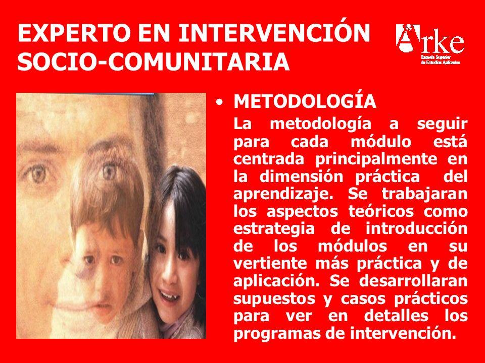 EXPERTO EN INTERVENCIÓN SOCIO-COMUNITARIA METODOLOGÍA La metodología a seguir para cada módulo está centrada principalmente en la dimensión práctica d
