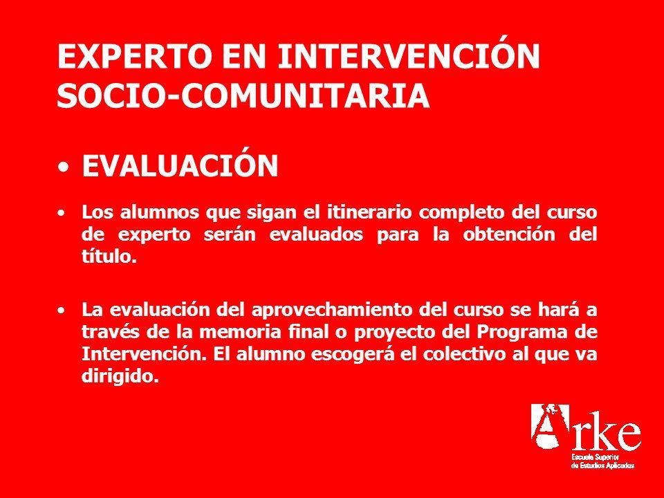 EXPERTO EN INTERVENCIÓN SOCIO-COMUNITARIA EVALUACIÓN Los alumnos que sigan el itinerario completo del curso de experto serán evaluados para la obtenci