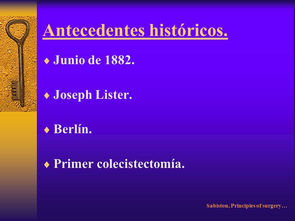 Antecedentes históricos. 15 de junio 1867. John Stough. Indianápolis. Primer colecistostomía. Sabiston, Principles of Surgery…