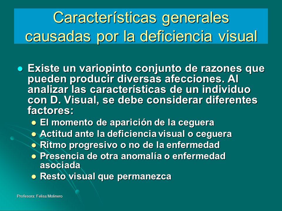 Profesora: Felisa Molinero Características generales causadas por la deficiencia visual Existe un variopinto conjunto de razones que pueden producir d
