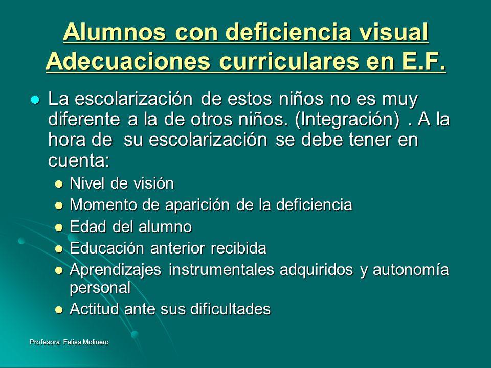 Profesora: Felisa Molinero Alumnos con deficiencia visual Adecuaciones curriculares en E.F. La escolarización de estos niños no es muy diferente a la