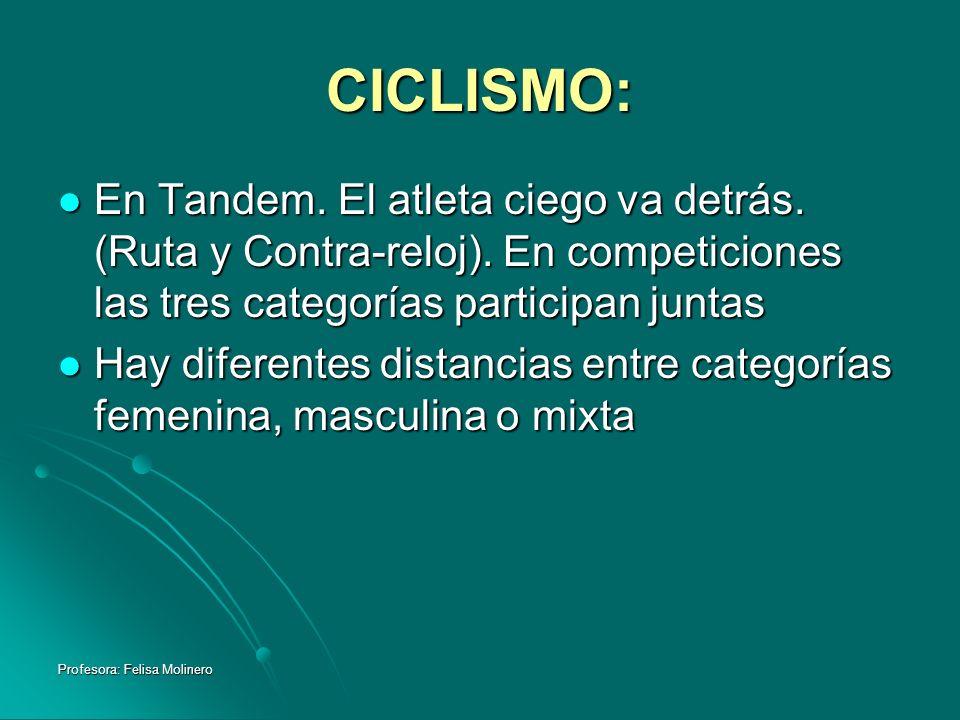 Profesora: Felisa Molinero CICLISMO: En Tandem. El atleta ciego va detrás. (Ruta y Contra-reloj). En competiciones las tres categorías participan junt