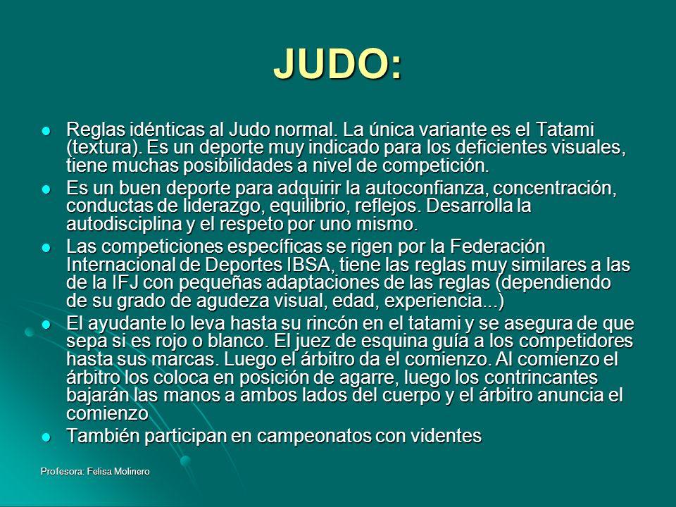 Profesora: Felisa Molinero JUDO: Reglas idénticas al Judo normal. La única variante es el Tatami (textura). Es un deporte muy indicado para los defici
