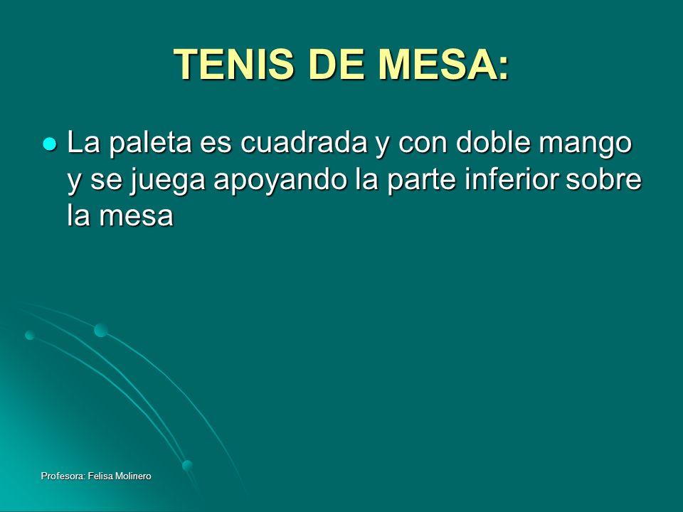 Profesora: Felisa Molinero TENIS DE MESA: La paleta es cuadrada y con doble mango y se juega apoyando la parte inferior sobre la mesa La paleta es cua