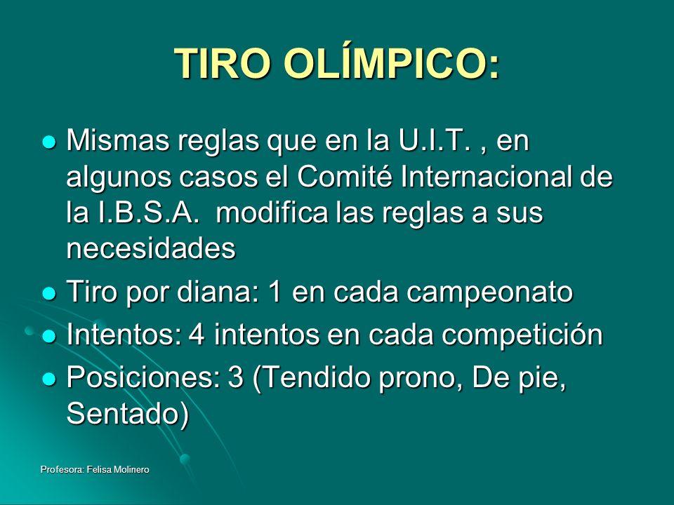 Profesora: Felisa Molinero TIRO OLÍMPICO: Mismas reglas que en la U.I.T., en algunos casos el Comité Internacional de la I.B.S.A. modifica las reglas