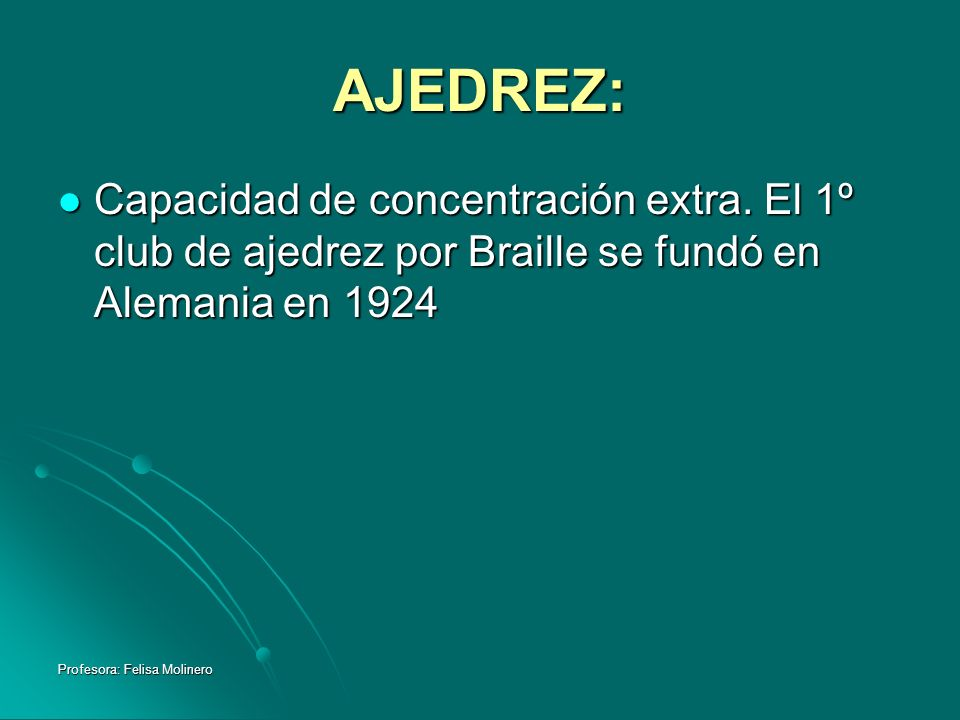 Profesora: Felisa Molinero AJEDREZ: Capacidad de concentración extra. El 1º club de ajedrez por Braille se fundó en Alemania en 1924 Capacidad de conc