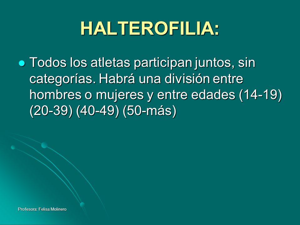 Profesora: Felisa Molinero HALTEROFILIA: Todos los atletas participan juntos, sin categorías. Habrá una división entre hombres o mujeres y entre edade
