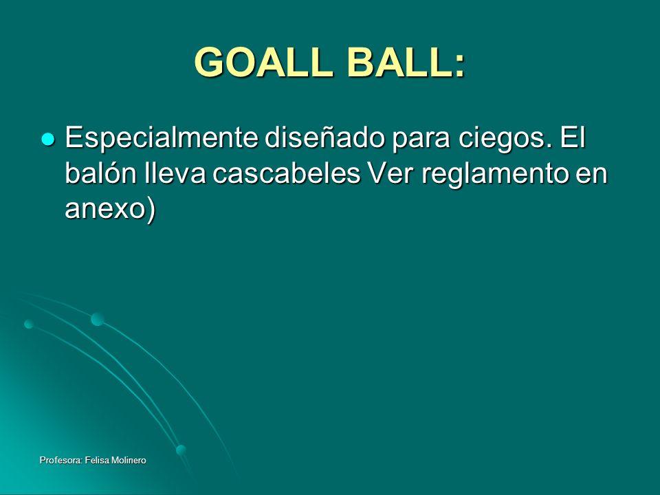 Profesora: Felisa Molinero GOALL BALL: Especialmente diseñado para ciegos. El balón lleva cascabeles Ver reglamento en anexo) Especialmente diseñado p