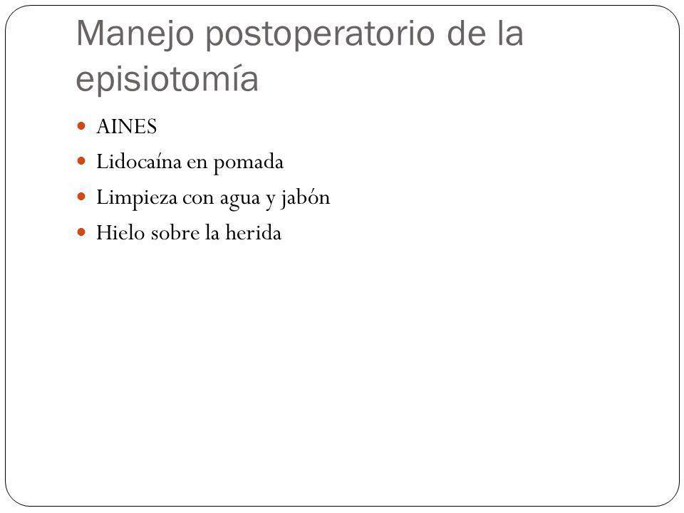 Manejo postoperatorio de la episiotomía AINES Lidocaína en pomada Limpieza con agua y jabón Hielo sobre la herida