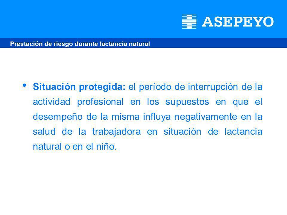 Situación protegida: el período de interrupción de la actividad profesional en los supuestos en que el desempeño de la misma influya negativamente en la salud de la trabajadora en situación de lactancia natural o en el niño.