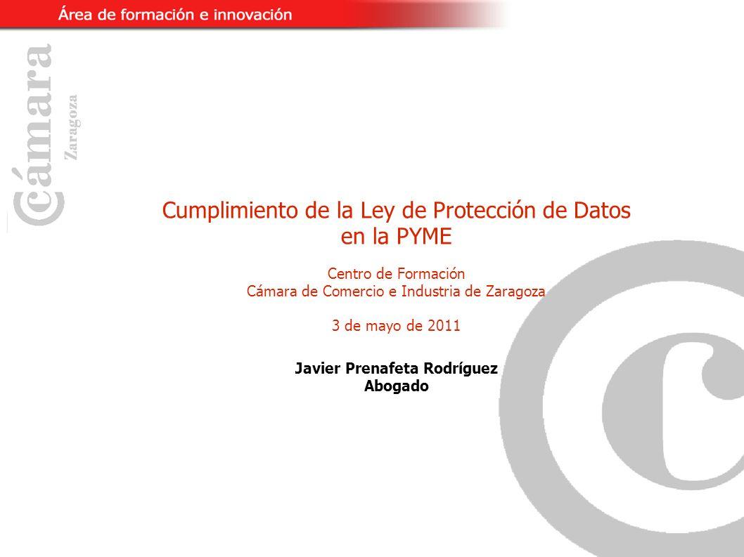 Cumplimiento de la Ley de Protección de Datos en la PYME Centro de Formación Cámara de Comercio e Industria de Zaragoza 3 de mayo de 2011 Javier Prenafeta Rodríguez Abogado