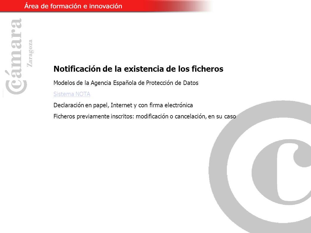 Notificación de la existencia de los ficheros Modelos de la Agencia Española de Protección de Datos Sistema NOTA Declaración en papel, Internet y con firma electrónica Ficheros previamente inscritos: modificación o cancelación, en su caso