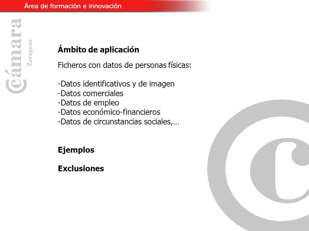 Ámbito de aplicación Ficheros con datos de personas físicas: -Datos identificativos y de imagen -Datos comerciales -Datos de empleo -Datos económico-financieros -Datos de circunstancias sociales,… Ejemplos Exclusiones