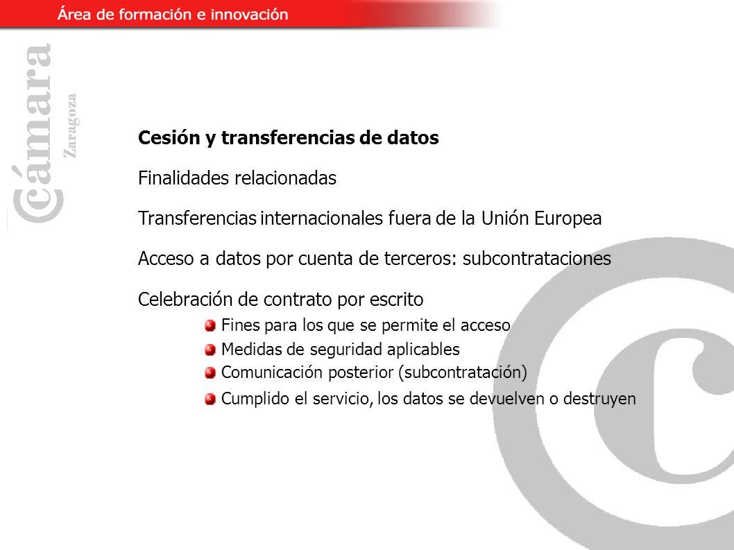 Cesión y transferencias de datos Finalidades relacionadas Transferencias internacionales fuera de la Unión Europea Acceso a datos por cuenta de terceros: subcontrataciones Celebración de contrato por escrito Fines para los que se permite el acceso Medidas de seguridad aplicables Comunicación posterior (subcontratación) Cumplido el servicio, los datos se devuelven o destruyen