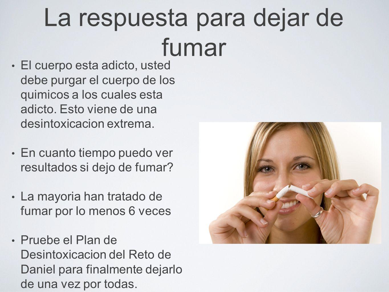 La respuesta para dejar de fumar El cuerpo esta adicto, usted debe purgar el cuerpo de los quimicos a los cuales esta adicto.