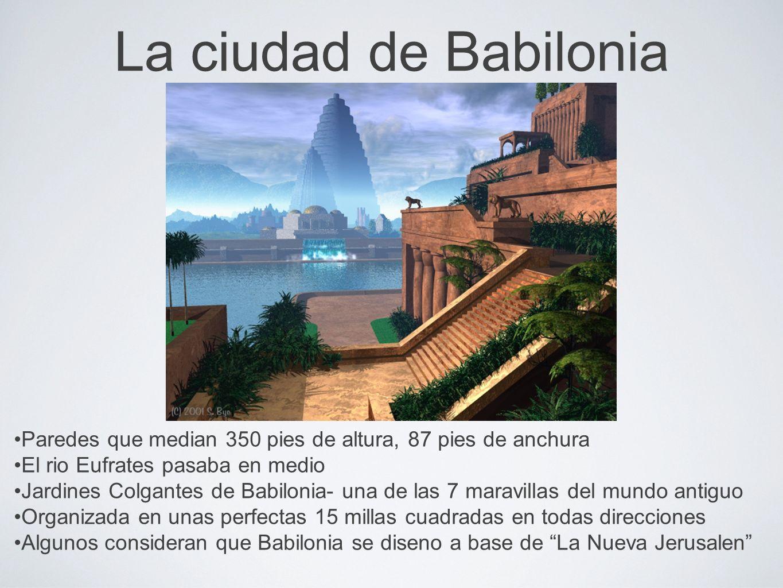 La ciudad de Babilonia Paredes que median 350 pies de altura, 87 pies de anchura El rio Eufrates pasaba en medio Jardines Colgantes de Babilonia- una