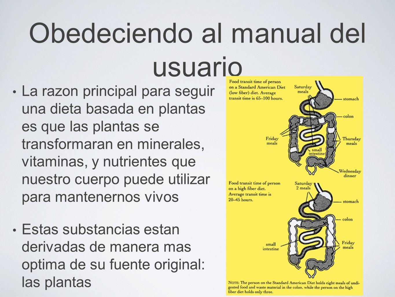 Obedeciendo al manual del usuario La razon principal para seguir una dieta basada en plantas es que las plantas se transformaran en minerales, vitamin