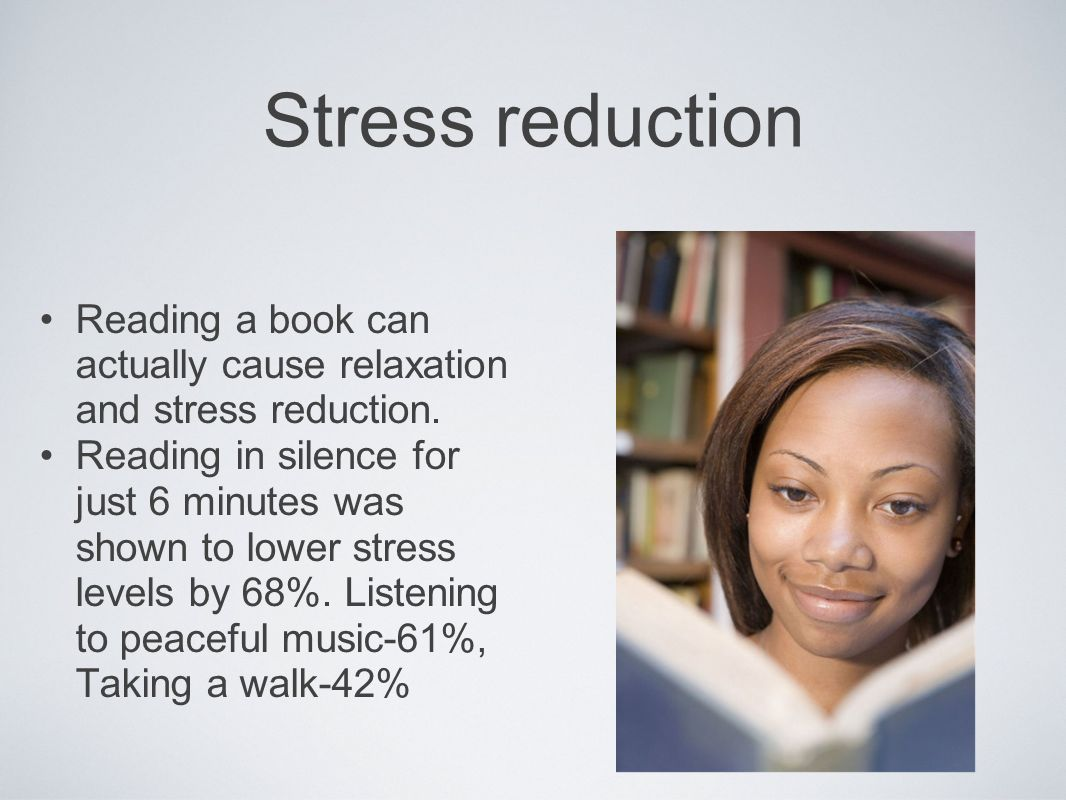 Stress reduction Reading a book can actually cause relaxation and stress reduction. Reading in silence for just 6 minutes was shown to lower stress le